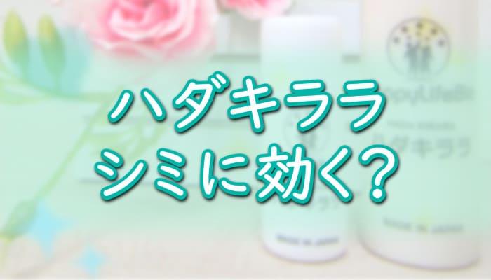 【ハダキララ】シミ・そばかすを消す効果は嘘?No.1幹細胞コスメ[肌キララ]